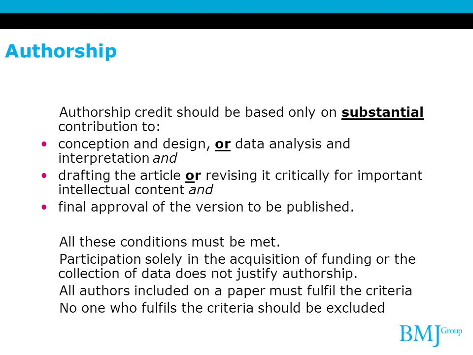 Authorship Authorship credit should be based only on substantial contribution to: conception and design, or data analysis and interpretation and.