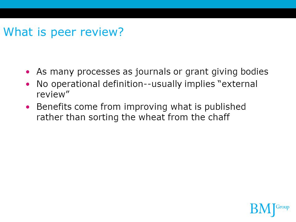 What is peer review As many processes as journals or grant giving bodies. No operational definition--usually implies external review
