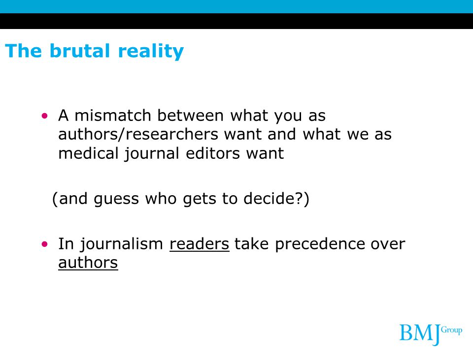 The brutal reality A mismatch between what you as authors/researchers want and what we as medical journal editors want.
