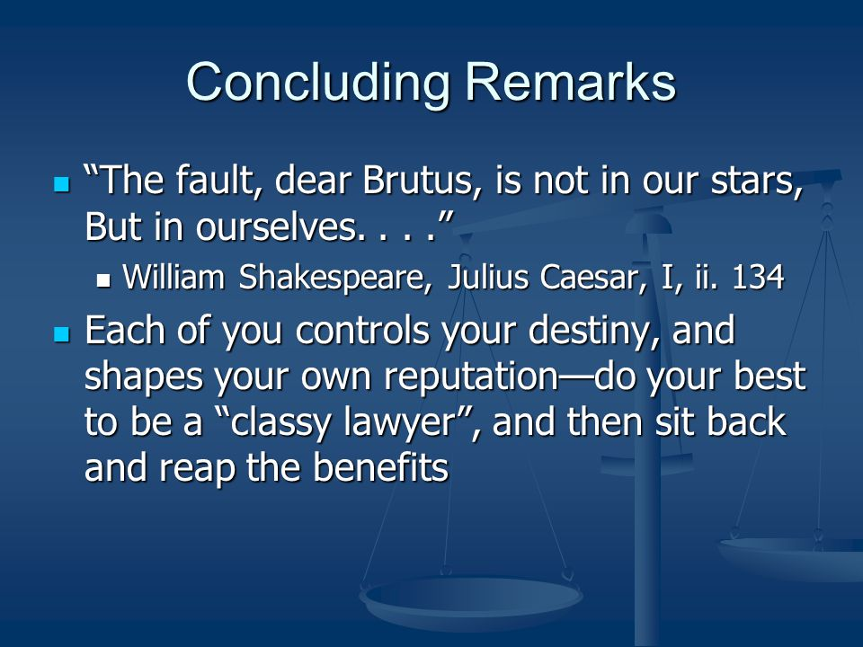 Concluding Remarks The fault, dear Brutus, is not in our stars, But in ourselves. . . . William Shakespeare, Julius Caesar, I, ii. 134.
