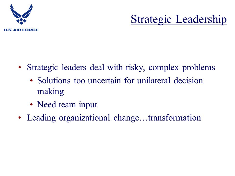Strategic Leadership Strategic leaders deal with risky, complex problems. Solutions too uncertain for unilateral decision making.