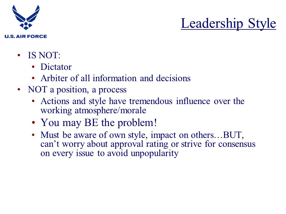 Leadership Style You may BE the problem! IS NOT: Dictator