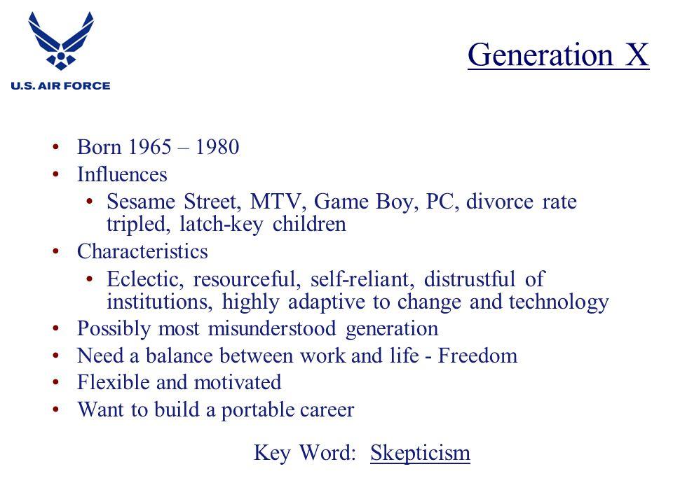 Generation X Born 1965 – 1980. Influences. Sesame Street, MTV, Game Boy, PC, divorce rate tripled, latch-key children.