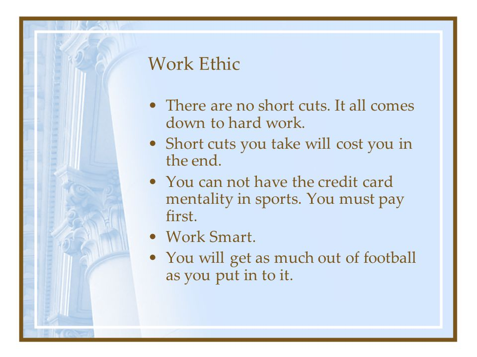 Work Ethic There are no short cuts. It all comes down to hard work.