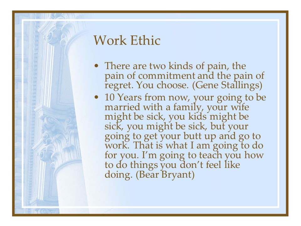 Work Ethic There are two kinds of pain, the pain of commitment and the pain of regret. You choose. (Gene Stallings)