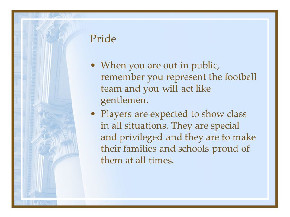 Pride When you are out in public, remember you represent the football team and you will act like gentlemen.