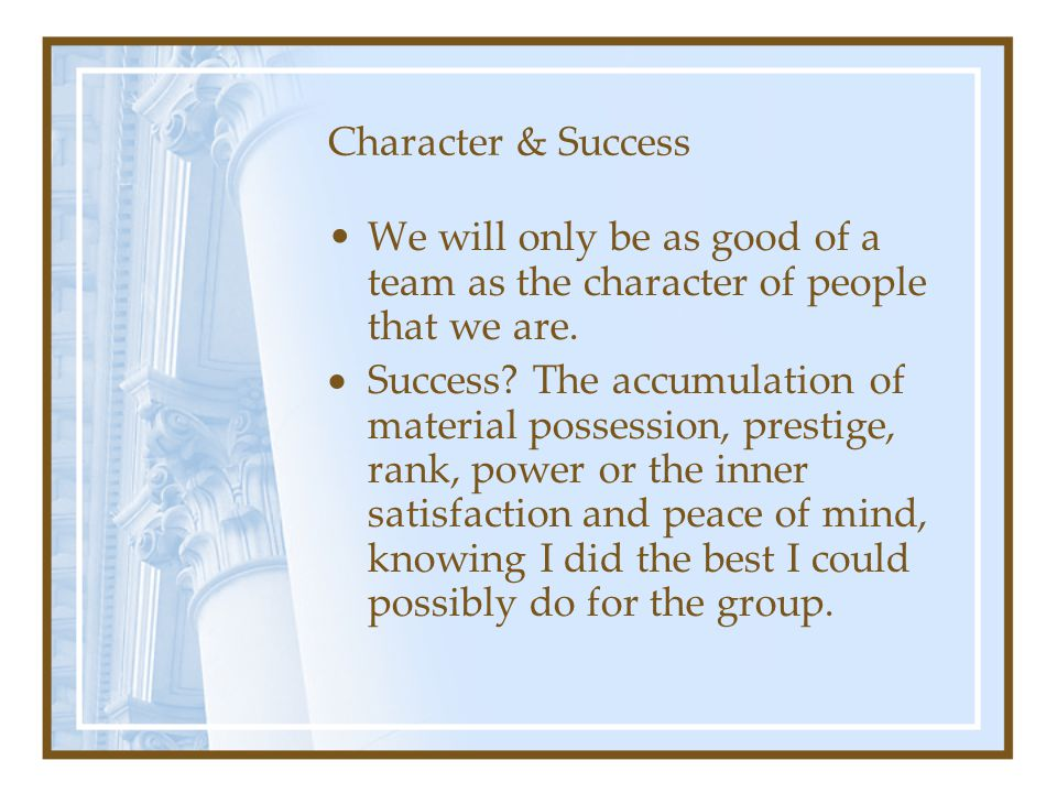Character & Success We will only be as good of a team as the character of people that we are.