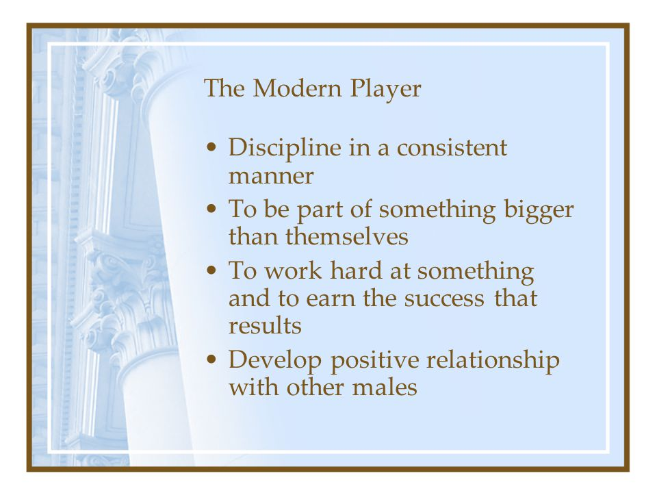 The Modern Player Discipline in a consistent manner. To be part of something bigger than themselves.