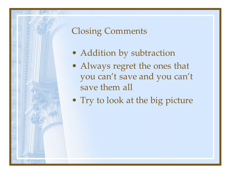 Closing Comments Addition by subtraction. Always regret the ones that you can't save and you can't save them all.