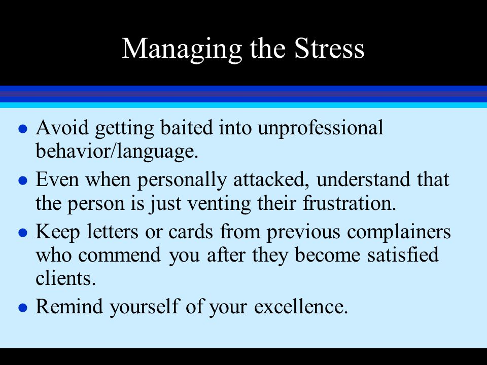 Managing the Stress Avoid getting baited into unprofessional behavior/language.