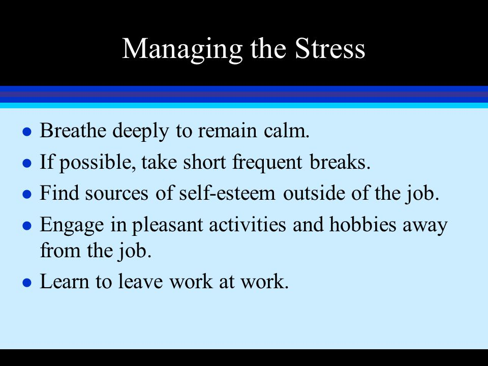 Managing the Stress Breathe deeply to remain calm.