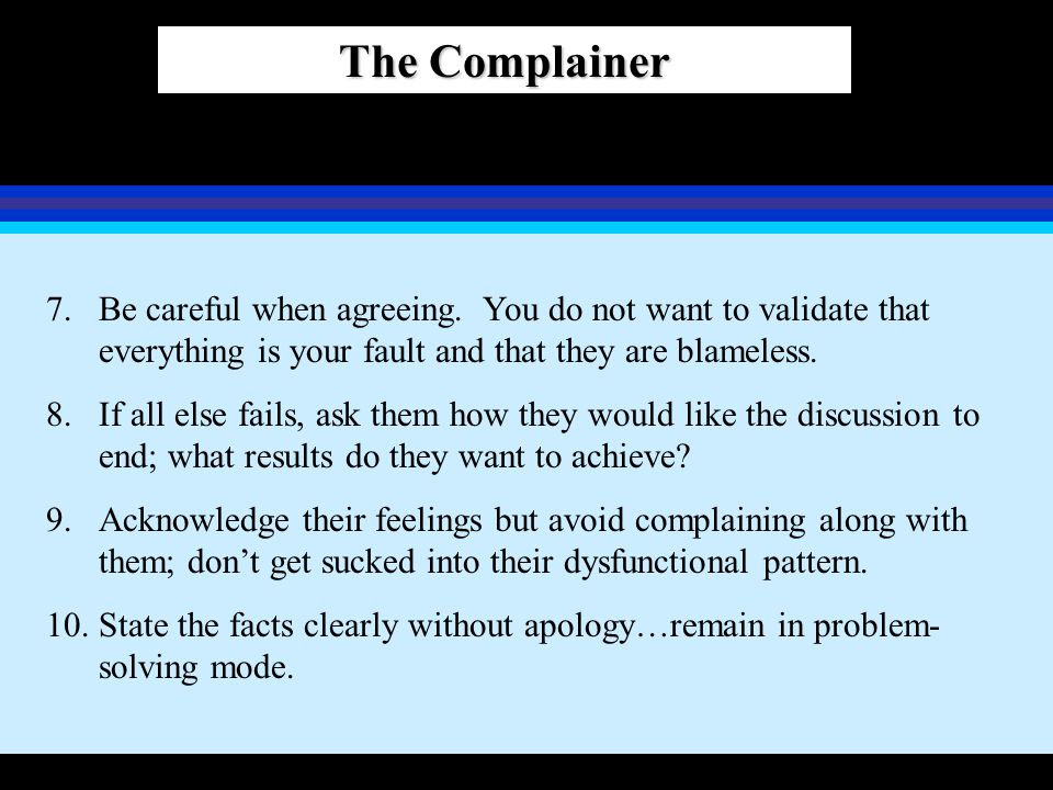 The Complainer Be careful when agreeing. You do not want to validate that everything is your fault and that they are blameless.