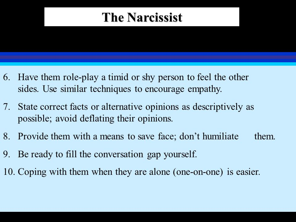 The Narcissist Have them role-play a timid or shy person to feel the other sides. Use similar techniques to encourage empathy.