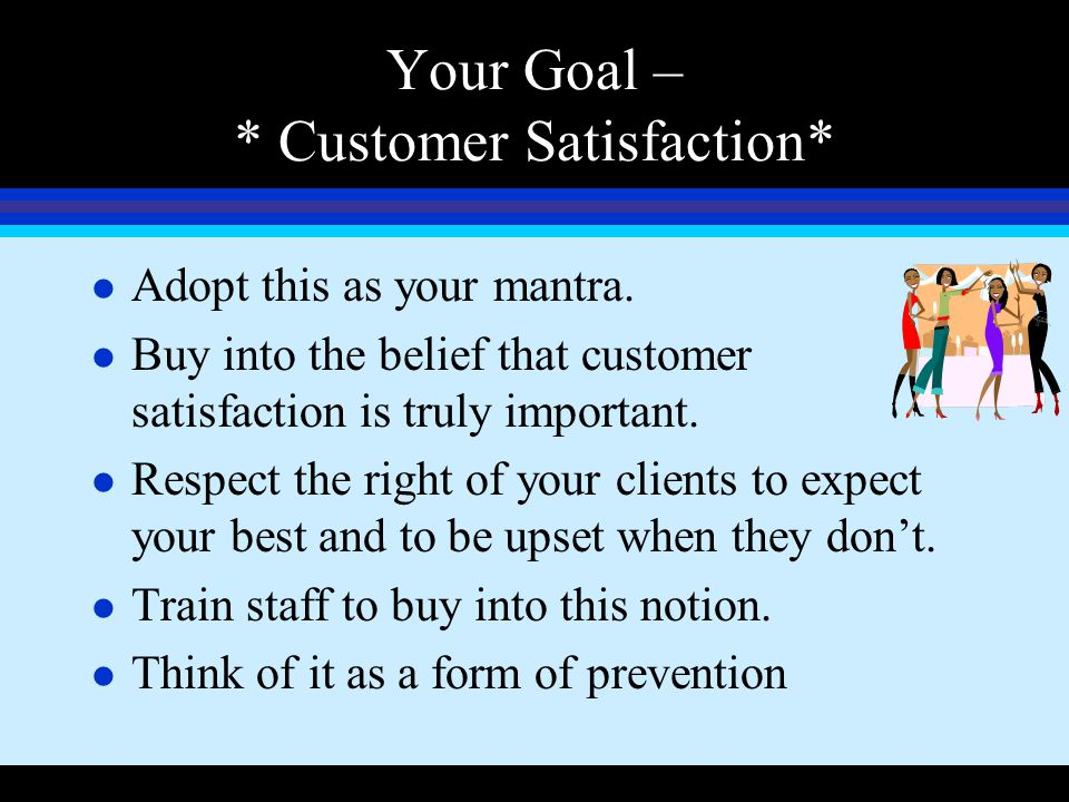 Your Goal – * Customer Satisfaction*