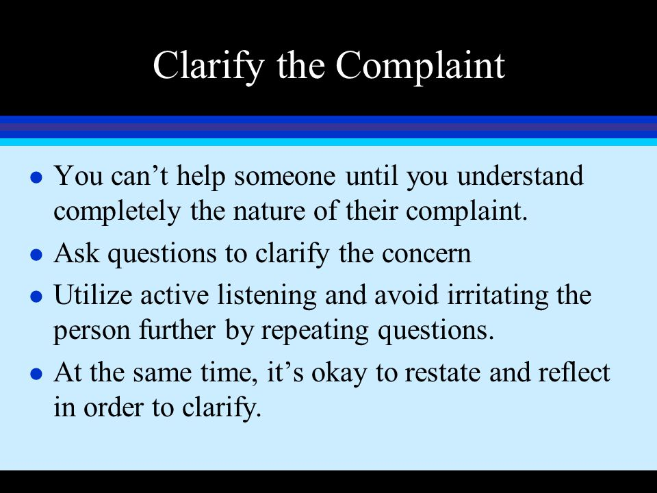 Clarify the Complaint You can't help someone until you understand completely the nature of their complaint.