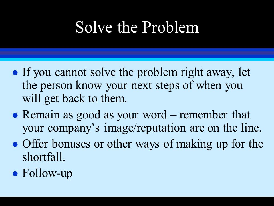 Solve the Problem If you cannot solve the problem right away, let the person know your next steps of when you will get back to them.