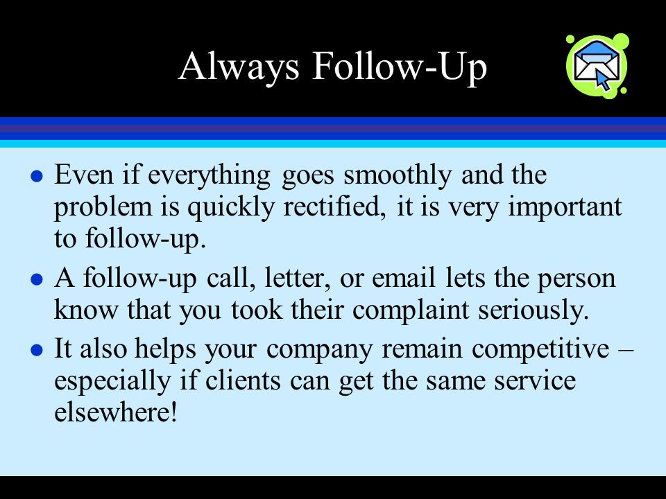 Always Follow-Up Even if everything goes smoothly and the problem is quickly rectified, it is very important to follow-up.