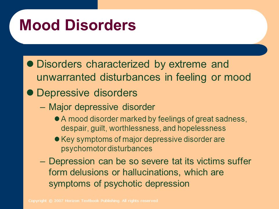 Mood Disorders Disorders characterized by extreme and unwarranted disturbances in feeling or mood. Depressive disorders.