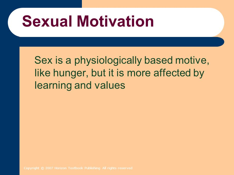 Sexual Motivation Sex is a physiologically based motive, like hunger, but it is more affected by learning and values.