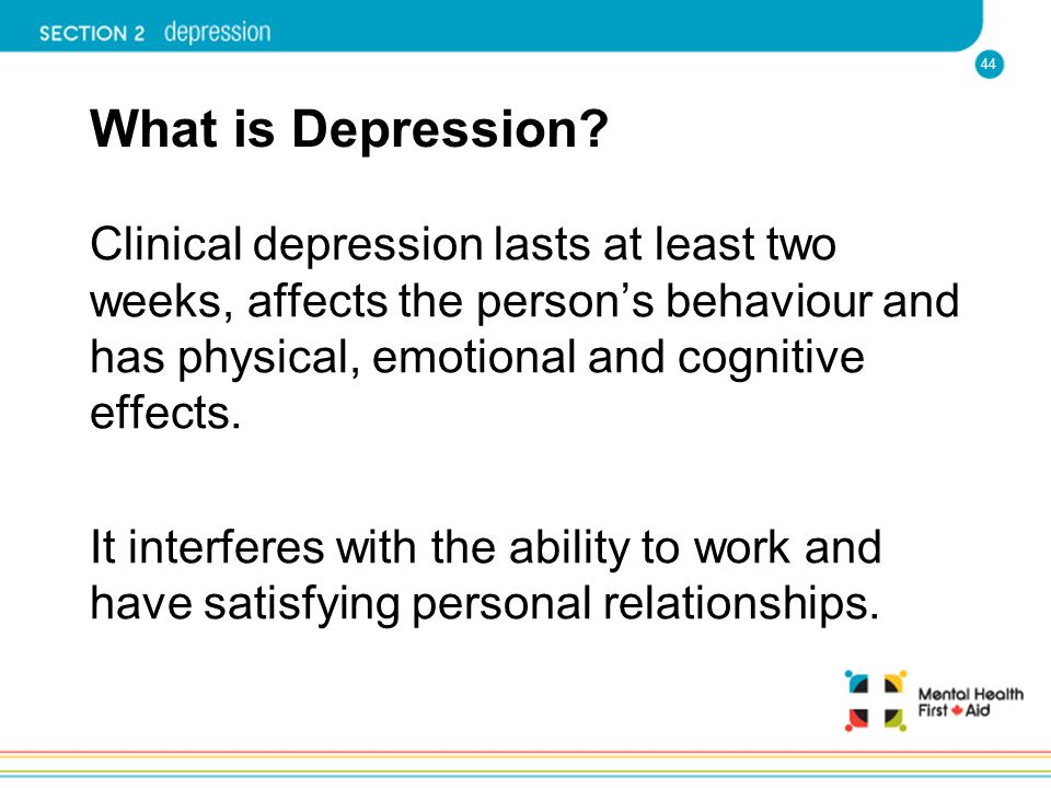 What is Depression Clinical depression lasts at least two weeks, affects the person's behaviour and has physical, emotional and cognitive effects.
