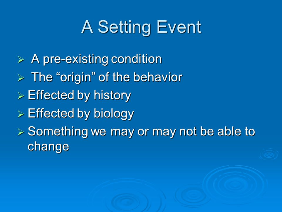 A Setting Event A pre-existing condition The origin of the behavior
