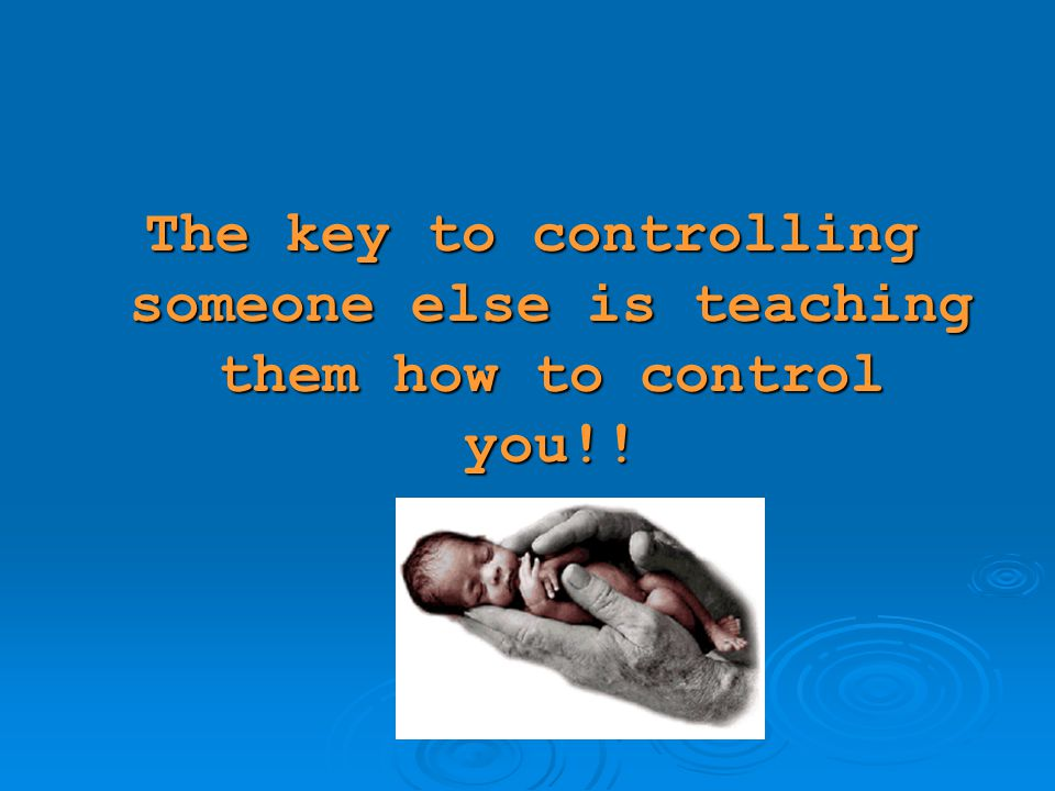 The key to controlling someone else is teaching them how to control you!!
