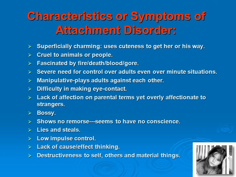 Characteristics or Symptoms of Attachment Disorder: