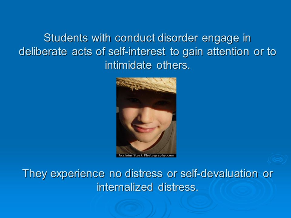 Students with conduct disorder engage in deliberate acts of self-interest to gain attention or to intimidate others.