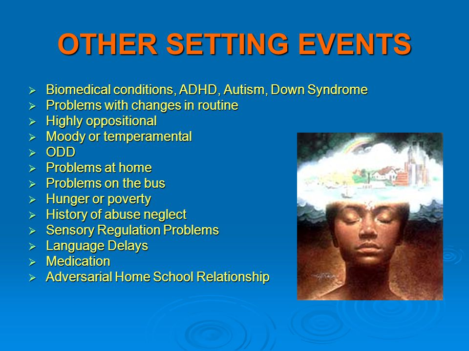 OTHER SETTING EVENTS Biomedical conditions, ADHD, Autism, Down Syndrome. Problems with changes in routine.