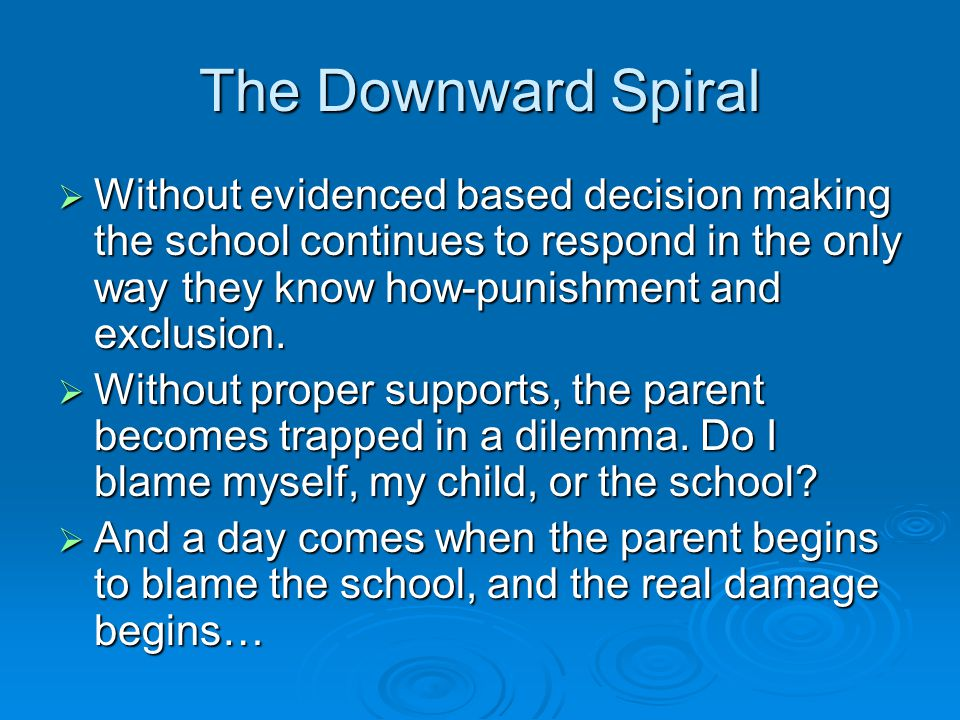 The Downward Spiral Without evidenced based decision making the school continues to respond in the only way they know how-punishment and exclusion.