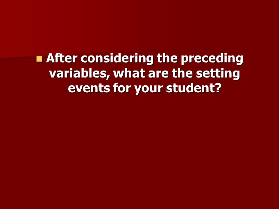 After considering the preceding variables, what are the setting events for your student