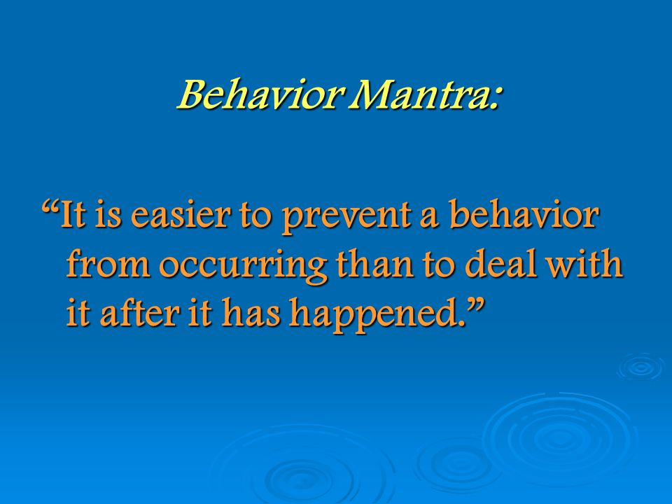 Behavior Mantra: It is easier to prevent a behavior from occurring than to deal with it after it has happened.