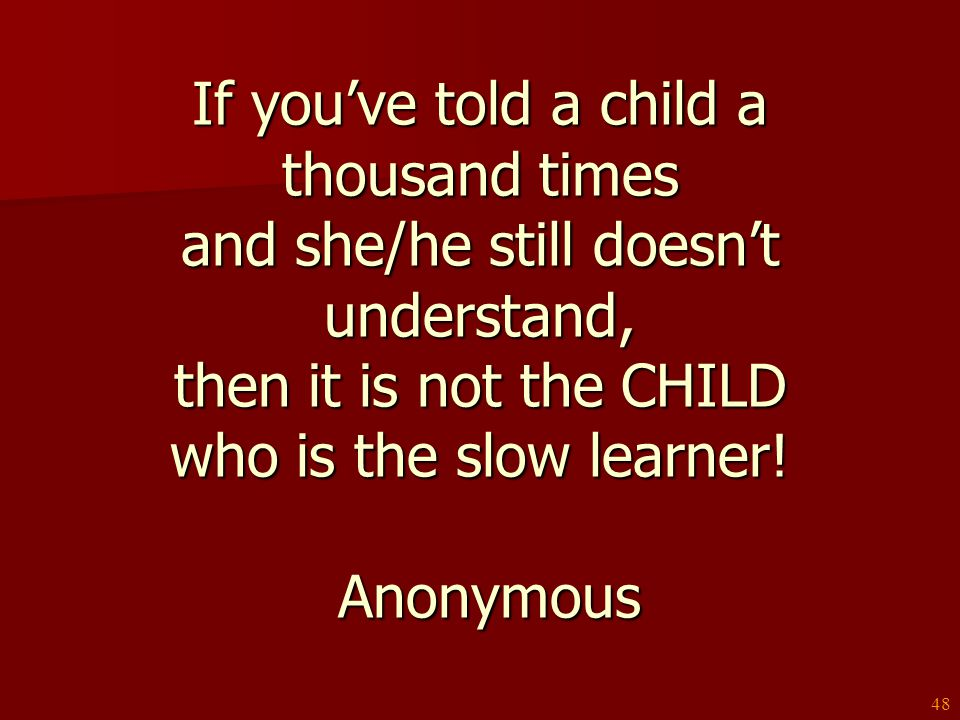 If you've told a child a thousand times and she/he still doesn't understand, then it is not the CHILD who is the slow learner! Anonymous