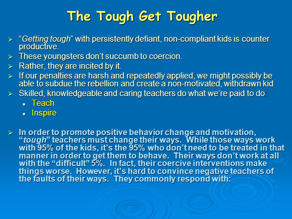 The Tough Get Tougher Getting tough with persistently defiant, non-compliant kids is counter productive.