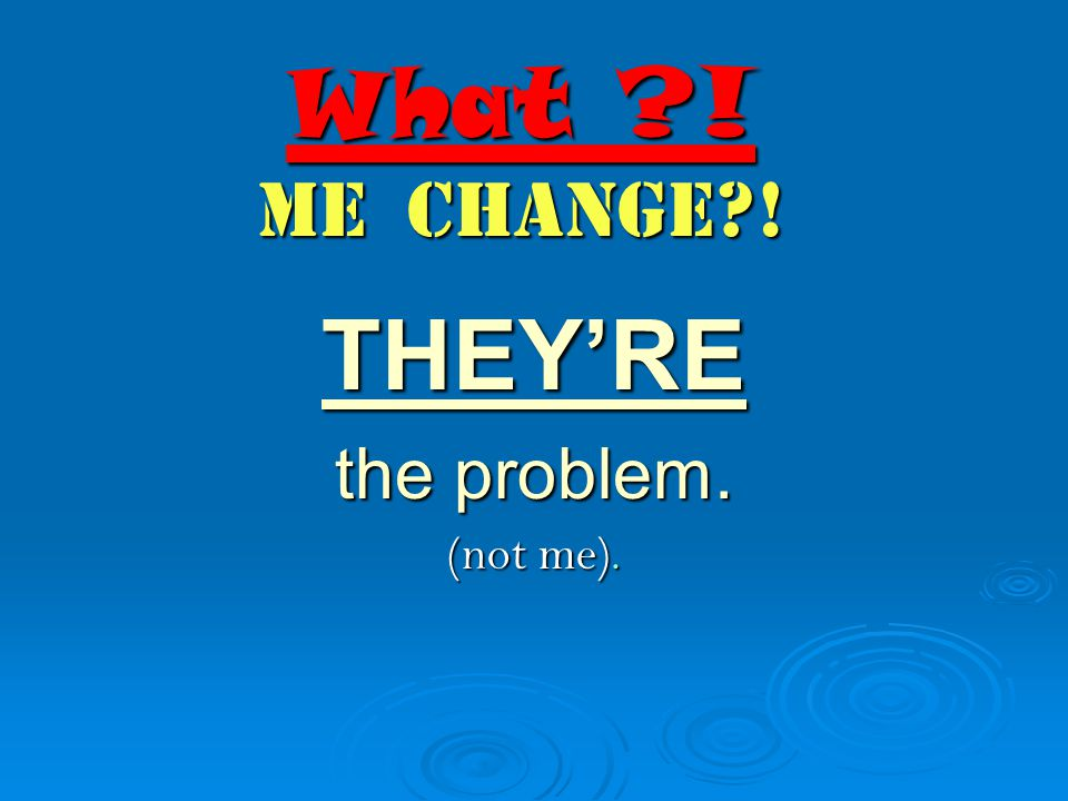 What ! Me Change ! THEY'RE the problem. (not me).