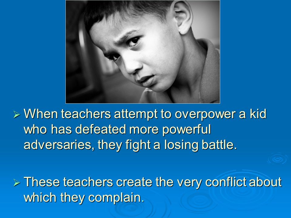 When teachers attempt to overpower a kid who has defeated more powerful adversaries, they fight a losing battle.