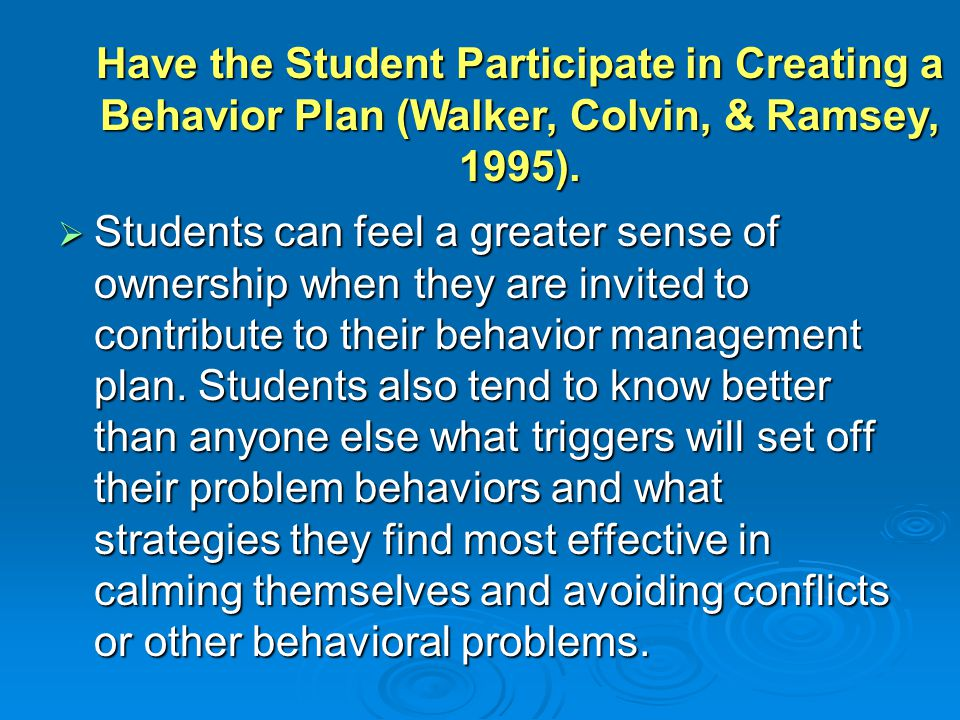 Have the Student Participate in Creating a Behavior Plan (Walker, Colvin, & Ramsey, 1995).