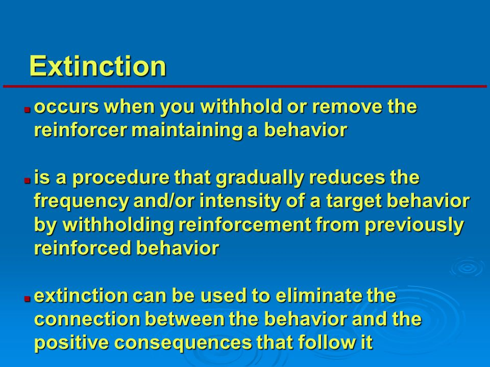 Extinction occurs when you withhold or remove the reinforcer maintaining a behavior.