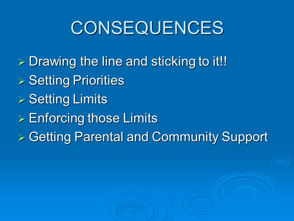CONSEQUENCES Drawing the line and sticking to it!! Setting Priorities