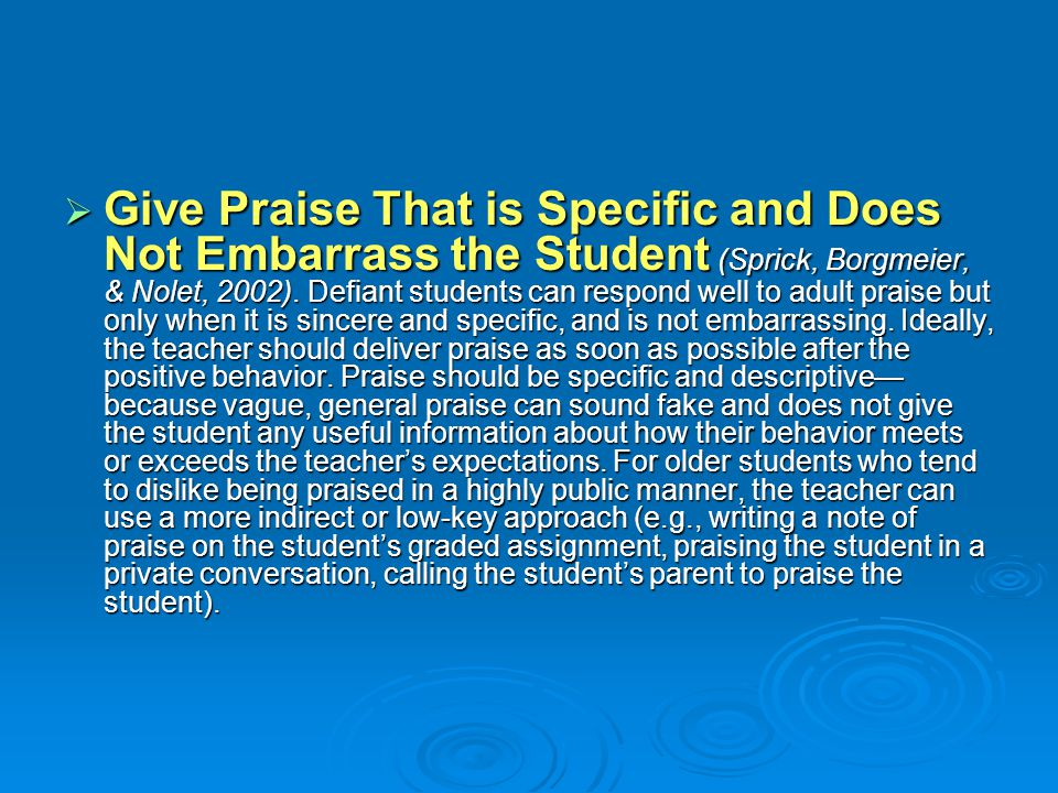 Give Praise That is Specific and Does Not Embarrass the Student (Sprick, Borgmeier, & Nolet, 2002).