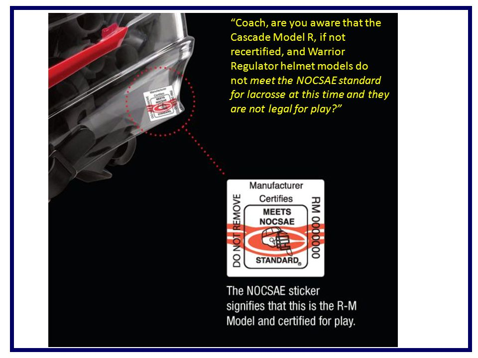 Coach, are you aware that the Cascade Model R, if not recertified, and Warrior Regulator helmet models do not meet the NOCSAE standard for lacrosse at this time and they are not legal for play