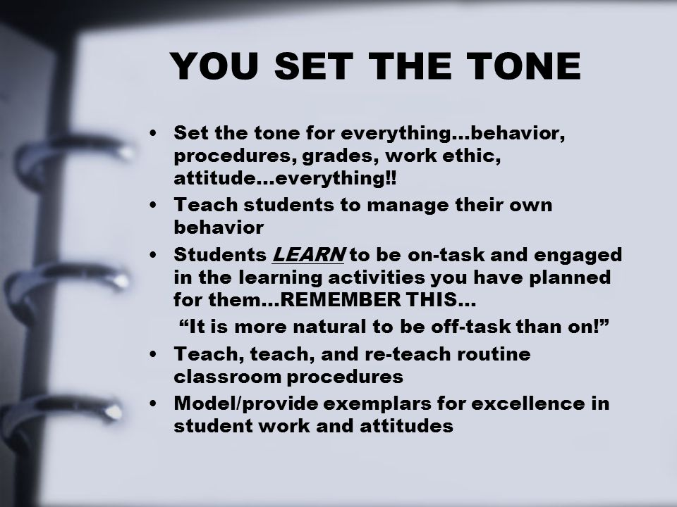 YOU SET THE TONE Set the tone for everything…behavior, procedures, grades, work ethic, attitude…everything!!