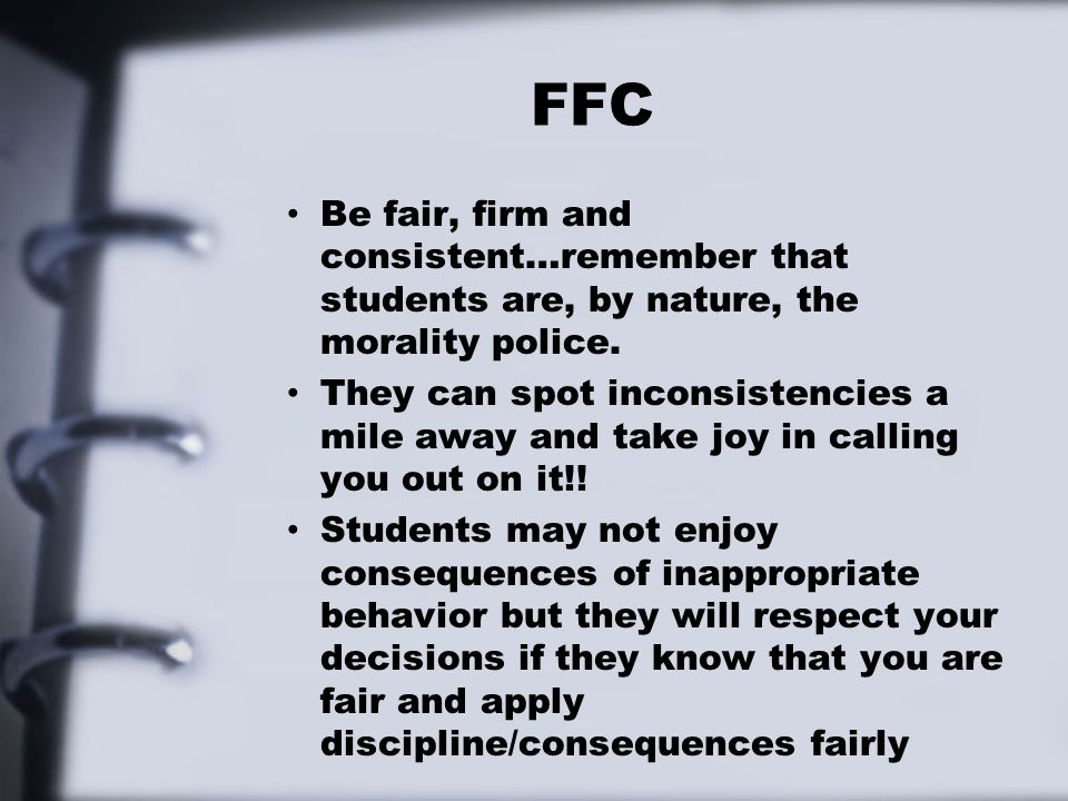 FFC Be fair, firm and consistent…remember that students are, by nature, the morality police.