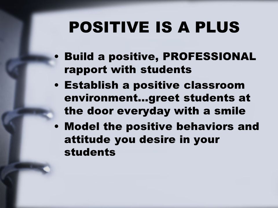 POSITIVE IS A PLUS Build a positive, PROFESSIONAL rapport with students.