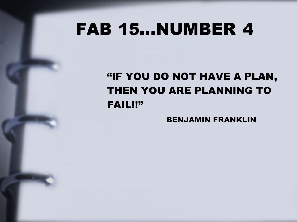 FAB 15…NUMBER 4 IF YOU DO NOT HAVE A PLAN, THEN YOU ARE PLANNING TO FAIL!! BENJAMIN FRANKLIN