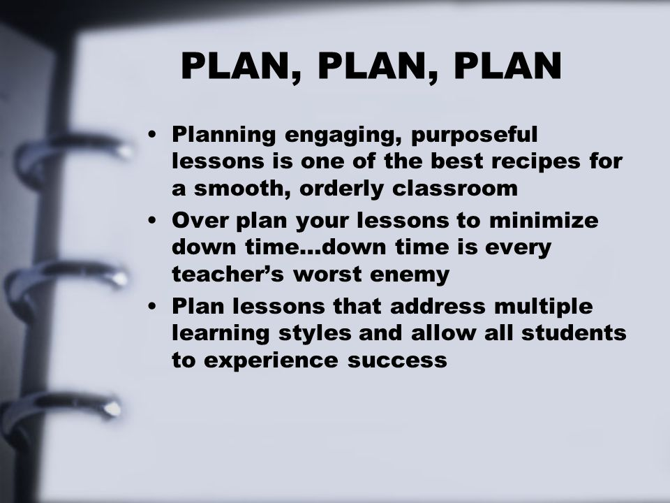 PLAN, PLAN, PLAN Planning engaging, purposeful lessons is one of the best recipes for a smooth, orderly classroom.