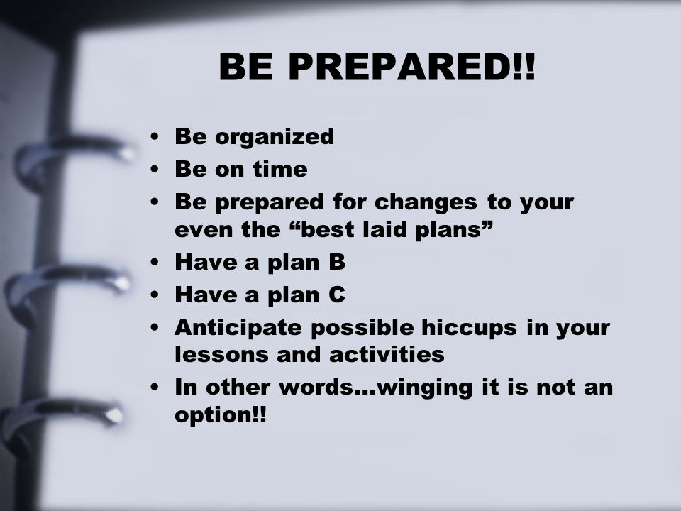 BE PREPARED!! Be organized Be on time
