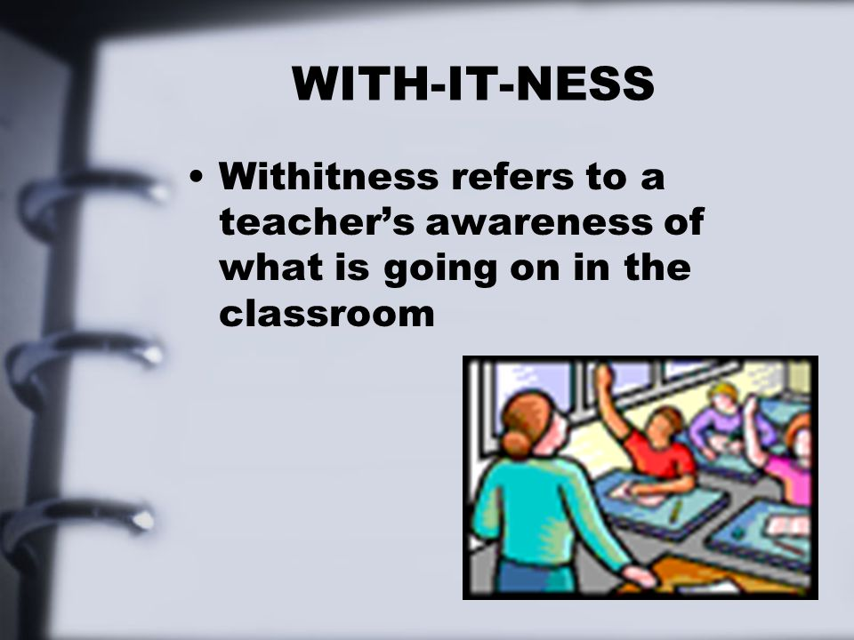 WITH-IT-NESS Withitness refers to a teacher's awareness of what is going on in the classroom