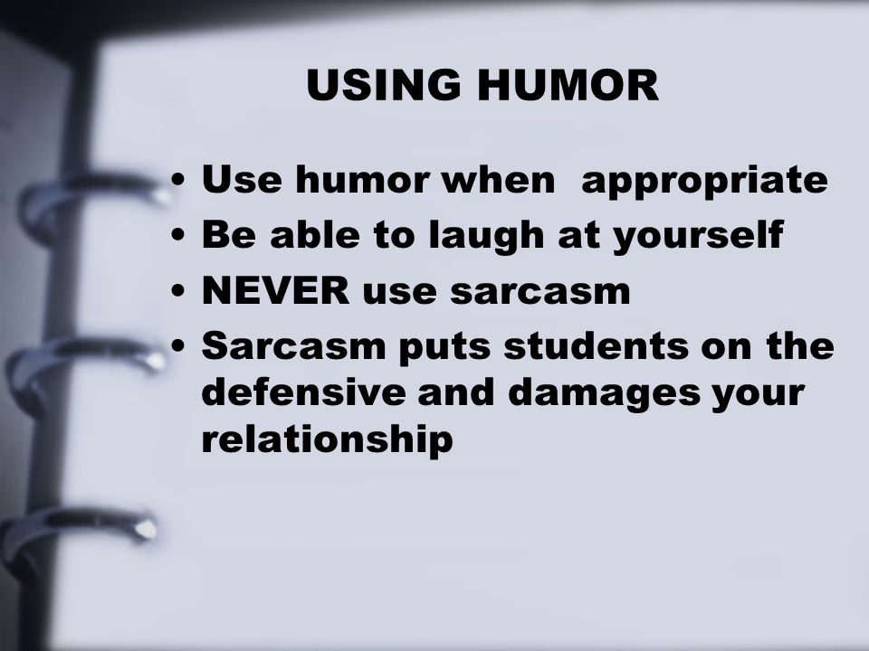USING HUMOR Use humor when appropriate Be able to laugh at yourself