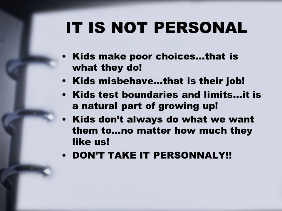 IT IS NOT PERSONAL Kids make poor choices…that is what they do!